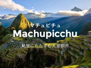 絶景にたたずむ天空都市 マチュピチュ