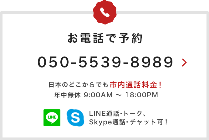 お電話で予約 050-5539-8989 日本のどこからでも市内通話料金!年中無休 9:00AM〜18:00PM
